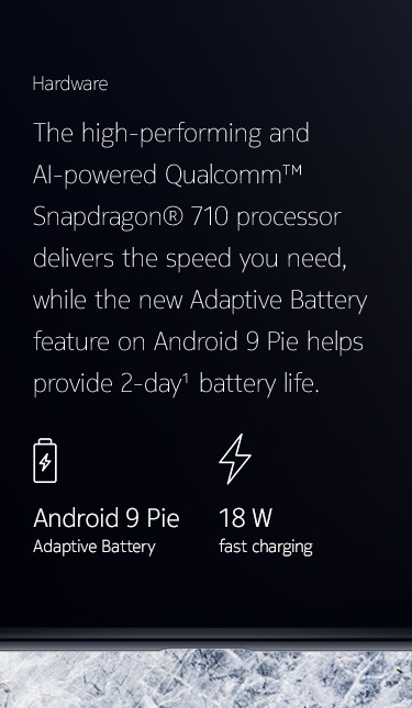 The high-performing and AI-powered Qualcomm™ Snapdragon® 710 processor delivers the speed you need, while the new Adaptive Battery feature on Android 9 Pie helps provide 2-day battery life.