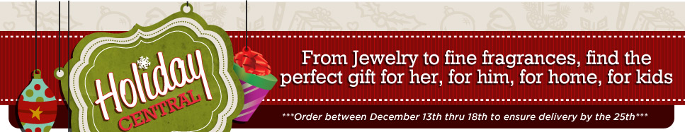 Holiday Central - From jewelry to fine fragrances find the perfect gift for her, for him, for home, for kids. Order between december 13th thru 18th to ensure delivery by the 25th